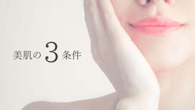 あなたが目指すべきは「美肌の3条件」を満たした肌